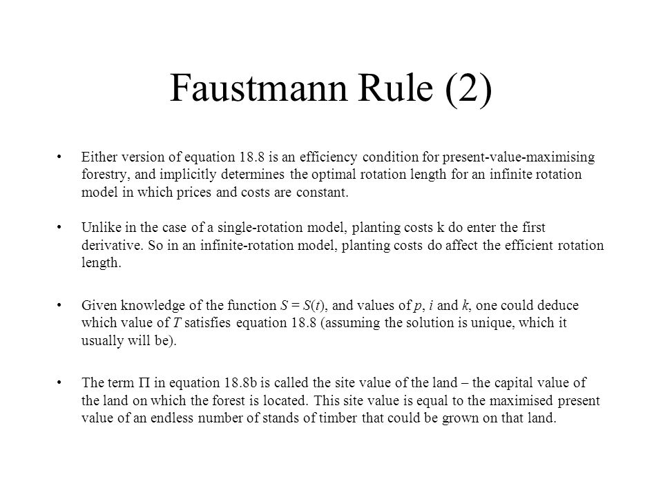 Faustmann Rule (2) Either version of equation 18.8 is an efficiency condition for present-value-maximising forestry, and implicitly determines the optimal rotation length for an infinite rotation model in which prices and costs are constant.