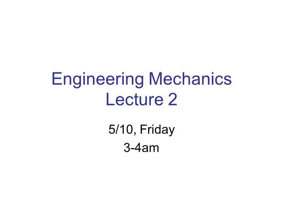 Engineering Mechanics Lecture 2 5/10, Friday 3-4am