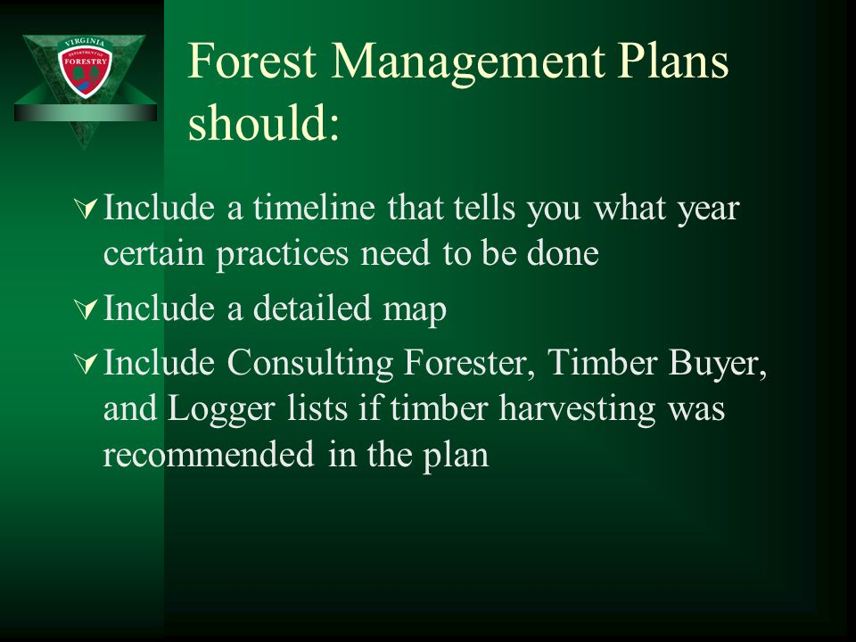 Forest Management Plans should:  Include a timeline that tells you what year certain practices need to be done  Include a detailed map  Include Consulting Forester, Timber Buyer, and Logger lists if timber harvesting was recommended in the plan