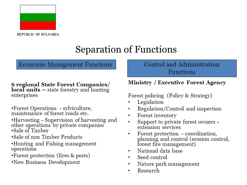 REPUBLIC OF BULGARIA Separation of Functions 6 regional State Forest Companies/ local units – state forestry and hunting enterprises Forest Operations - sylviculture, maintenance of forest roads etc.