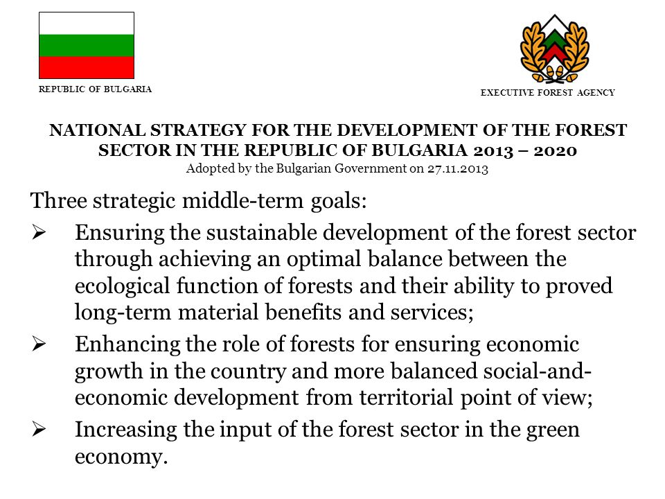 REPUBLIC OF BULGARIA NATIONAL STRATEGY FOR THE DEVELOPMENT OF THE FOREST SECTOR IN THE REPUBLIC OF BULGARIA 2013 – 2020 Adopted by the Bulgarian Government on 27.11.2013 Three strategic middle-term goals:  Ensuring the sustainable development of the forest sector through achieving an optimal balance between the ecological function of forests and their ability to proved long-term material benefits and services;  Enhancing the role of forests for ensuring economic growth in the country and more balanced social-and- economic development from territorial point of view;  Increasing the input of the forest sector in the green economy.