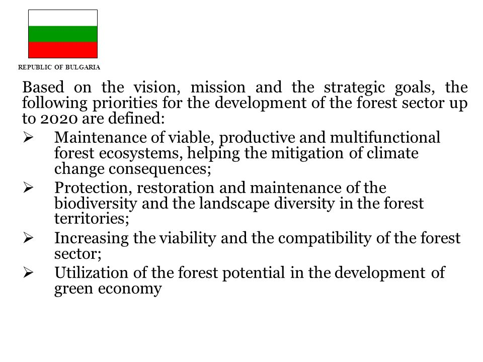 REPUBLIC OF BULGARIA Based on the vision, mission and the strategic goals, the following priorities for the development of the forest sector up to 2020 are defined:  Maintenance of viable, productive and multifunctional forest ecosystems, helping the mitigation of climate change consequences;  Protection, restoration and maintenance of the biodiversity and the landscape diversity in the forest territories;  Increasing the viability and the compatibility of the forest sector;  Utilization of the forest potential in the development of green economy