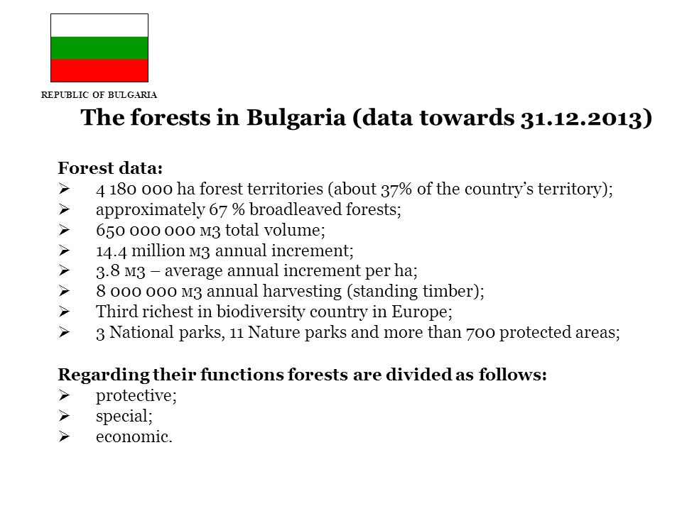 The forests in Bulgaria (data towards 31.12.2013) Forest data:  4 180 000 ha forest territories (about 37% of the country's territory);  approximately 67 % broadleaved forests;  650 000 000 м3 total volume;  14.4 million м3 annual increment;  3.8 м3 – average annual increment per ha;  8 000 000 м3 annual harvesting (standing timber);  Third richest in biodiversity country in Europe;  3 National parks, 11 Nature parks and more than 700 protected areas; Regarding their functions forests are divided as follows:  protective;  special;  economic.