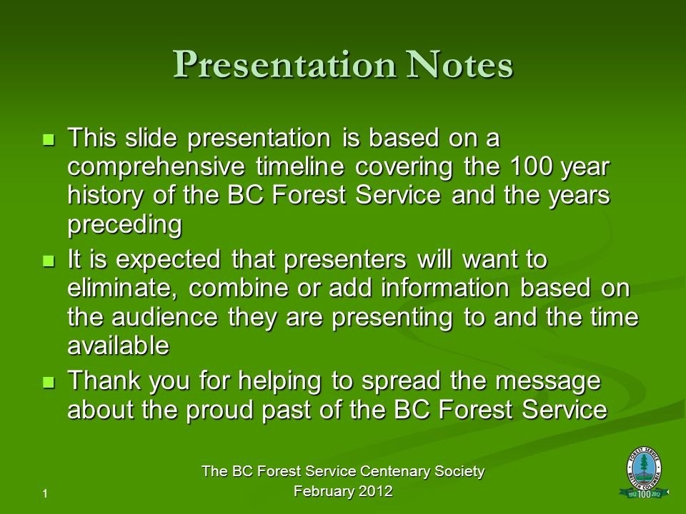 1 Presentation Notes This slide presentation is based on a comprehensive timeline covering the 100 year history of the BC Forest Service and the years preceding This slide presentation is based on a comprehensive timeline covering the 100 year history of the BC Forest Service and the years preceding It is expected that presenters will want to eliminate, combine or add information based on the audience they are presenting to and the time available It is expected that presenters will want to eliminate, combine or add information based on the audience they are presenting to and the time available Thank you for helping to spread the message about the proud past of the BC Forest Service Thank you for helping to spread the message about the proud past of the BC Forest Service The BC Forest Service Centenary Society February 2012