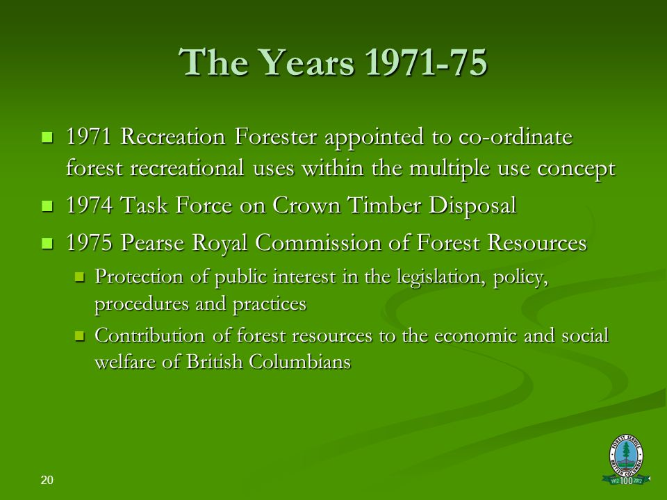 20 The Years 1971-75 1971 Recreation Forester appointed to co-ordinate forest recreational uses within the multiple use concept 1971 Recreation Forester appointed to co-ordinate forest recreational uses within the multiple use concept 1974 Task Force on Crown Timber Disposal 1974 Task Force on Crown Timber Disposal 1975 Pearse Royal Commission of Forest Resources 1975 Pearse Royal Commission of Forest Resources Protection of public interest in the legislation, policy, procedures and practices Protection of public interest in the legislation, policy, procedures and practices Contribution of forest resources to the economic and social welfare of British Columbians Contribution of forest resources to the economic and social welfare of British Columbians