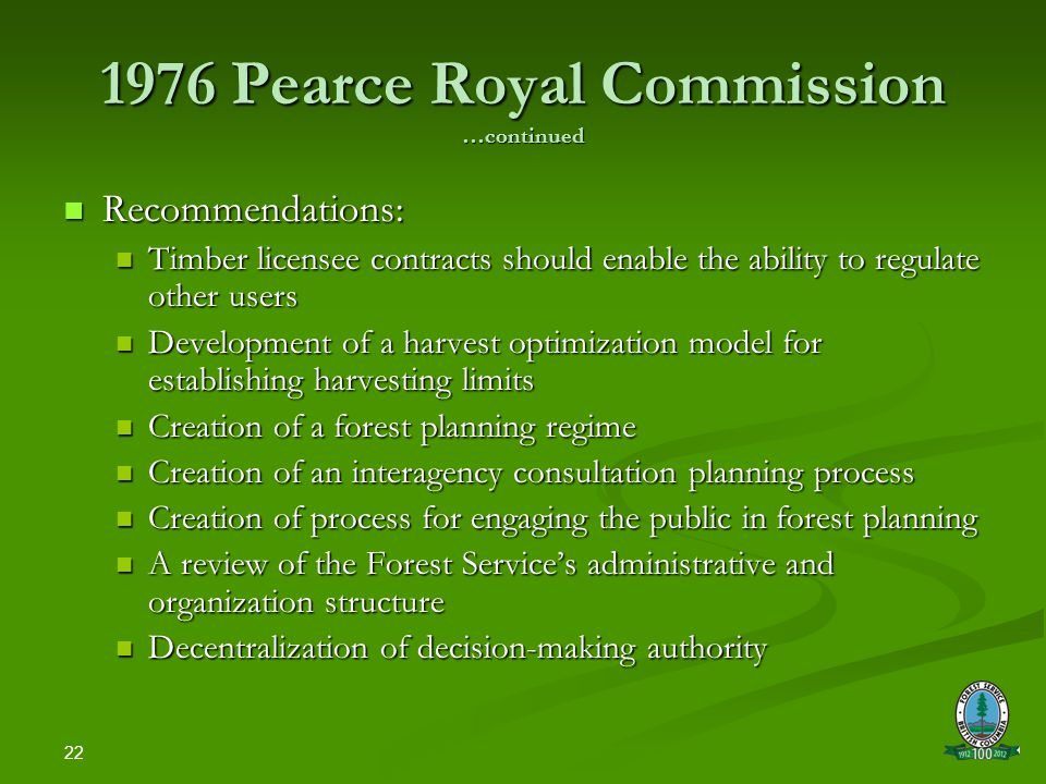 22 1976 Pearce Royal Commission …continued Recommendations: Recommendations: Timber licensee contracts should enable the ability to regulate other users Timber licensee contracts should enable the ability to regulate other users Development of a harvest optimization model for establishing harvesting limits Development of a harvest optimization model for establishing harvesting limits Creation of a forest planning regime Creation of a forest planning regime Creation of an interagency consultation planning process Creation of an interagency consultation planning process Creation of process for engaging the public in forest planning Creation of process for engaging the public in forest planning A review of the Forest Service's administrative and organization structure A review of the Forest Service's administrative and organization structure Decentralization of decision-making authority Decentralization of decision-making authority