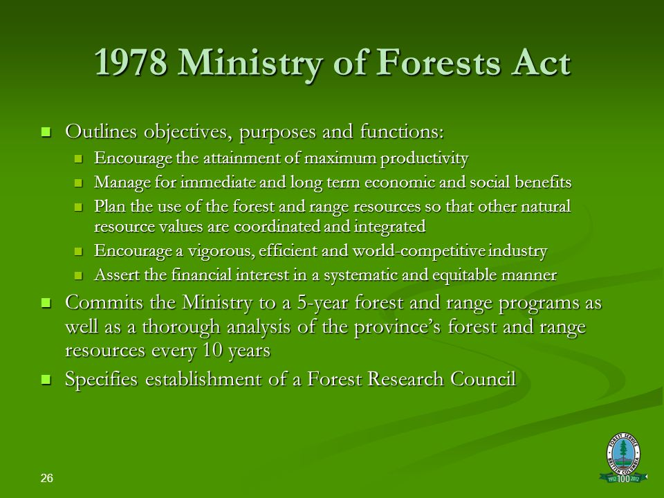 26 1978 Ministry of Forests Act Outlines objectives, purposes and functions: Outlines objectives, purposes and functions: Encourage the attainment of maximum productivity Encourage the attainment of maximum productivity Manage for immediate and long term economic and social benefits Manage for immediate and long term economic and social benefits Plan the use of the forest and range resources so that other natural resource values are coordinated and integrated Plan the use of the forest and range resources so that other natural resource values are coordinated and integrated Encourage a vigorous, efficient and world-competitive industry Encourage a vigorous, efficient and world-competitive industry Assert the financial interest in a systematic and equitable manner Assert the financial interest in a systematic and equitable manner Commits the Ministry to a 5-year forest and range programs as well as a thorough analysis of the province's forest and range resources every 10 years Commits the Ministry to a 5-year forest and range programs as well as a thorough analysis of the province's forest and range resources every 10 years Specifies establishment of a Forest Research Council Specifies establishment of a Forest Research Council