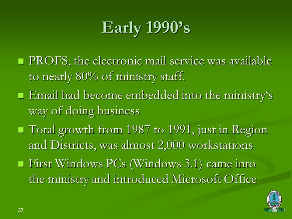 32 Early 1990's PROFS, the electronic mail service was available to nearly 80% of ministry staff.