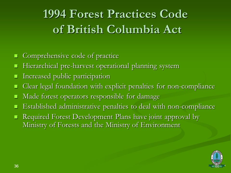 36 1994 Forest Practices Code of British Columbia Act Comprehensive code of practice Comprehensive code of practice Hierarchical pre-harvest operational planning system Hierarchical pre-harvest operational planning system Increased public participation Increased public participation Clear legal foundation with explicit penalties for non-compliance Clear legal foundation with explicit penalties for non-compliance Made forest operators responsible for damage Made forest operators responsible for damage Established administrative penalties to deal with non-compliance Established administrative penalties to deal with non-compliance Required Forest Development Plans have joint approval by Ministry of Forests and the Ministry of Environment Required Forest Development Plans have joint approval by Ministry of Forests and the Ministry of Environment