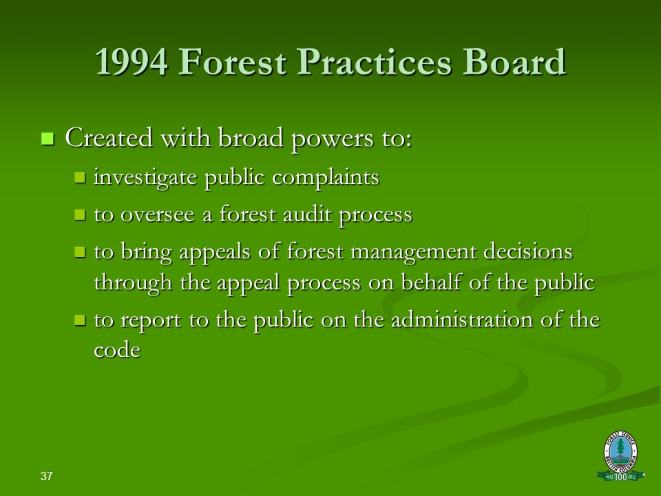 37 1994 Forest Practices Board Created with broad powers to: Created with broad powers to: investigate public complaints investigate public complaints to oversee a forest audit process to oversee a forest audit process to bring appeals of forest management decisions through the appeal process on behalf of the public to bring appeals of forest management decisions through the appeal process on behalf of the public to report to the public on the administration of the code to report to the public on the administration of the code