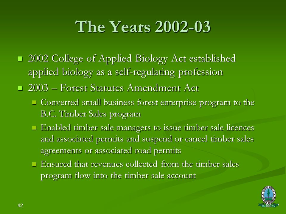 42 The Years 2002-03 2002 College of Applied Biology Act established applied biology as a self-regulating profession 2002 College of Applied Biology Act established applied biology as a self-regulating profession 2003 – Forest Statutes Amendment Act 2003 – Forest Statutes Amendment Act Converted small business forest enterprise program to the B.C.