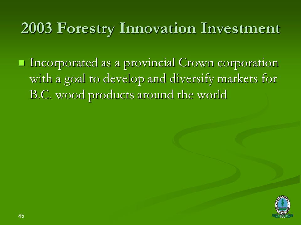 45 2003 Forestry Innovation Investment Incorporated as a provincial Crown corporation with a goal to develop and diversify markets for B.C.