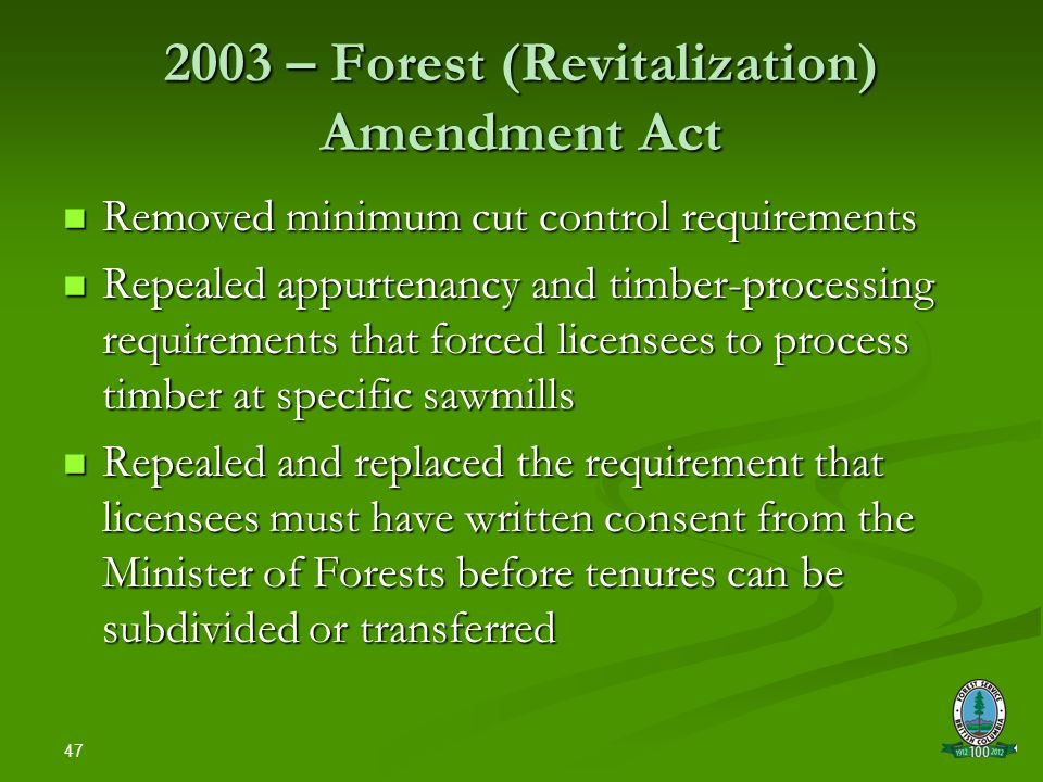47 2003 – Forest (Revitalization) Amendment Act Removed minimum cut control requirements Removed minimum cut control requirements Repealed appurtenancy and timber-processing requirements that forced licensees to process timber at specific sawmills Repealed appurtenancy and timber-processing requirements that forced licensees to process timber at specific sawmills Repealed and replaced the requirement that licensees must have written consent from the Minister of Forests before tenures can be subdivided or transferred Repealed and replaced the requirement that licensees must have written consent from the Minister of Forests before tenures can be subdivided or transferred