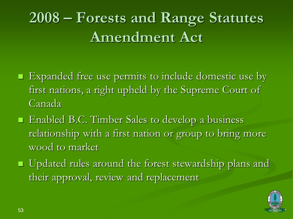 53 2008 – Forests and Range Statutes Amendment Act Expanded free use permits to include domestic use by first nations, a right upheld by the Supreme Court of Canada Expanded free use permits to include domestic use by first nations, a right upheld by the Supreme Court of Canada Enabled B.C.