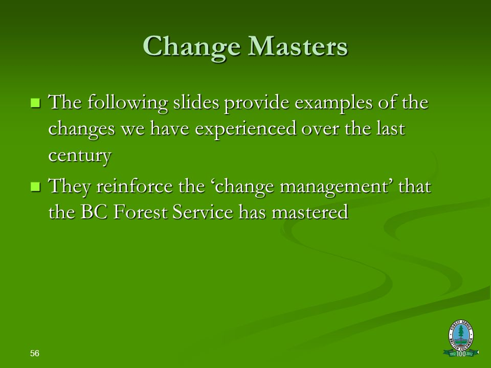 56 Change Masters The following slides provide examples of the changes we have experienced over the last century The following slides provide examples of the changes we have experienced over the last century They reinforce the 'change management' that the BC Forest Service has mastered They reinforce the 'change management' that the BC Forest Service has mastered