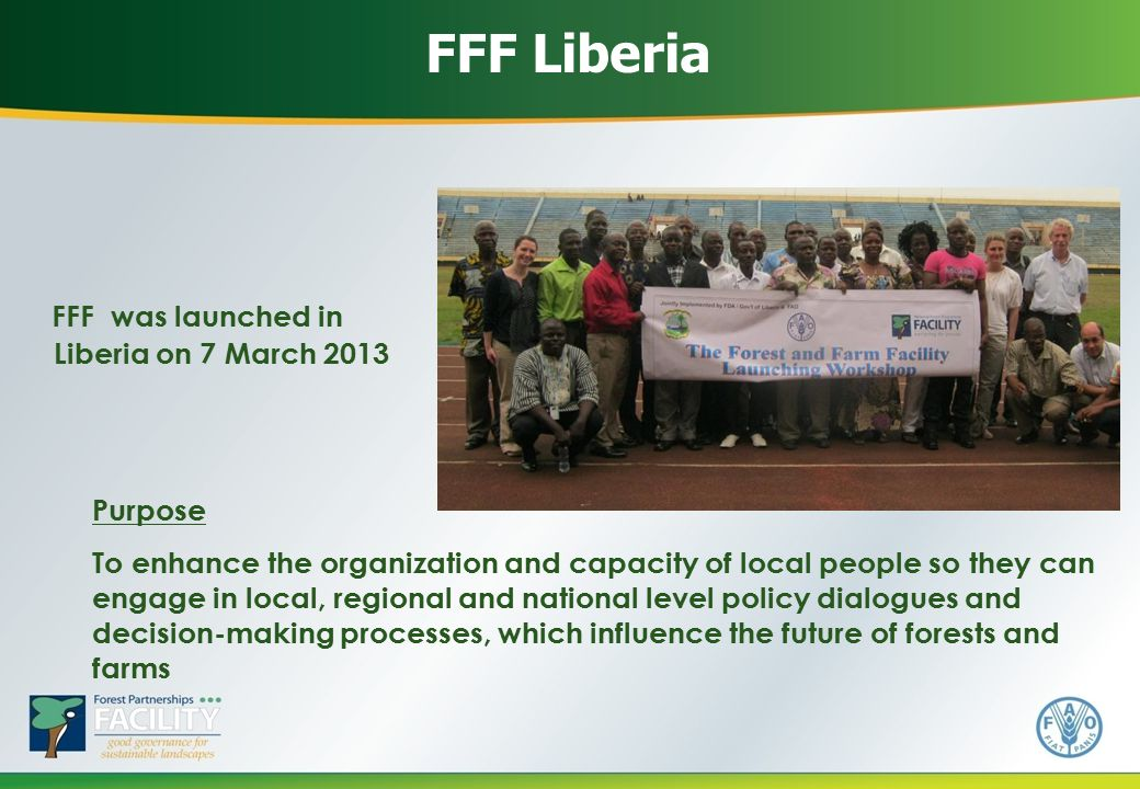 FFF was launched in Liberia on 7 March 2013 FFF Liberia Purpose To enhance the organization and capacity of local people so they can engage in local, regional and national level policy dialogues and decision-making processes, which influence the future of forests and farms
