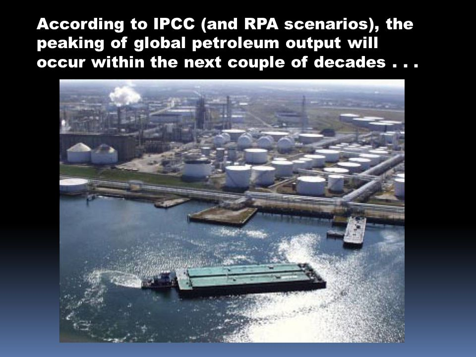 According to IPCC (and RPA scenarios), the peaking of global petroleum output will occur within the next couple of decades...