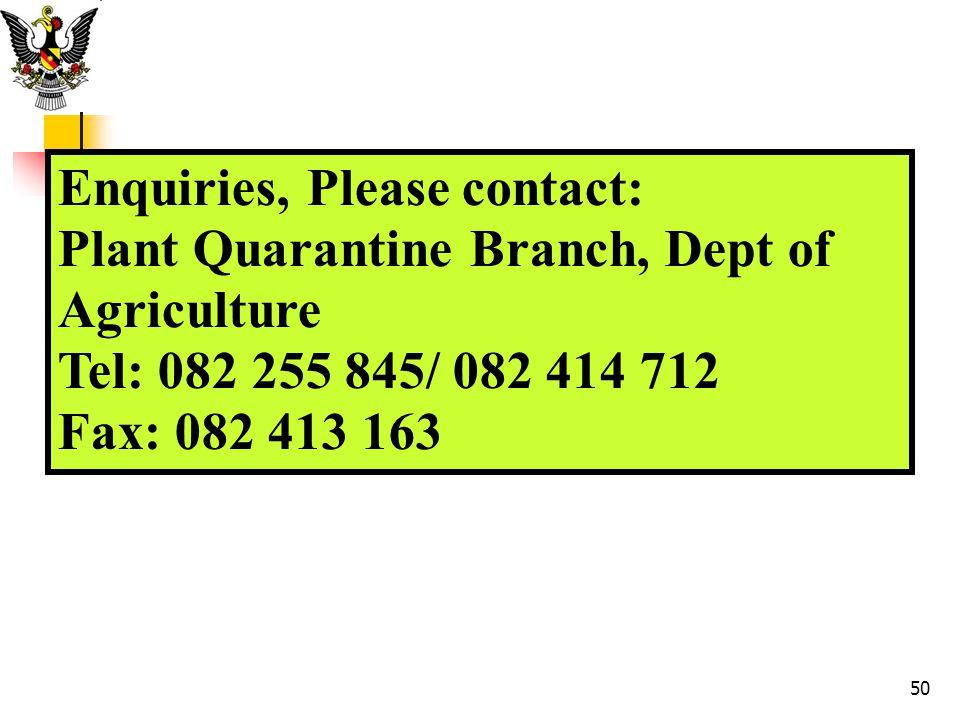 Enquiries, Please contact: Plant Quarantine Branch, Dept of Agriculture Tel: 082 255 845/ 082 414 712 Fax: 082 413 163 50