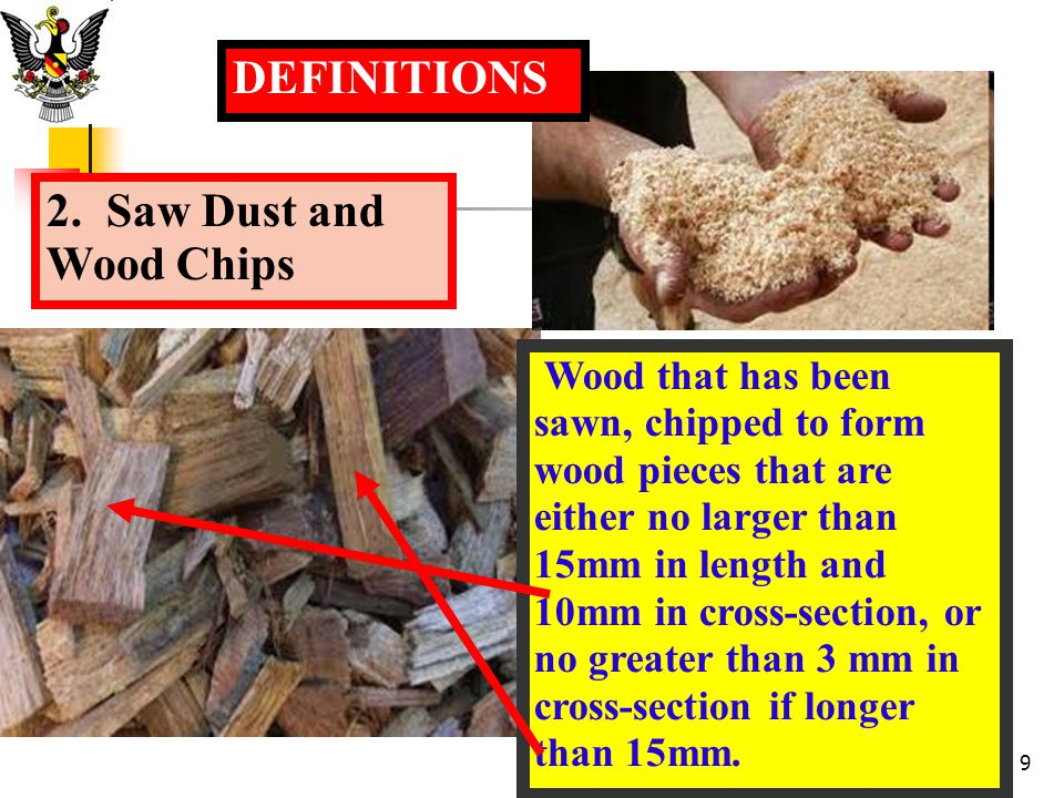 2. Saw Dust and Wood Chips DEFINITIONS Wood that has been sawn, chipped to form wood pieces that are either no larger than 15mm in length and 10mm in