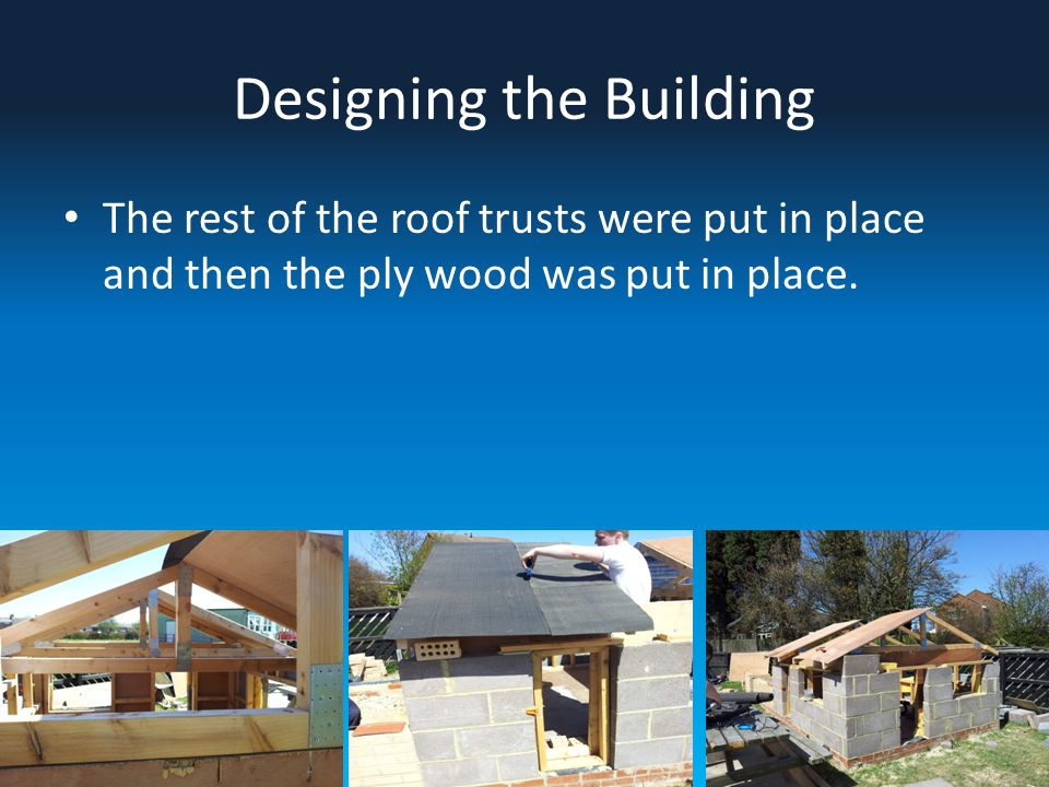 Designing the Building The rest of the roof trusts were put in place and then the ply wood was put in place.