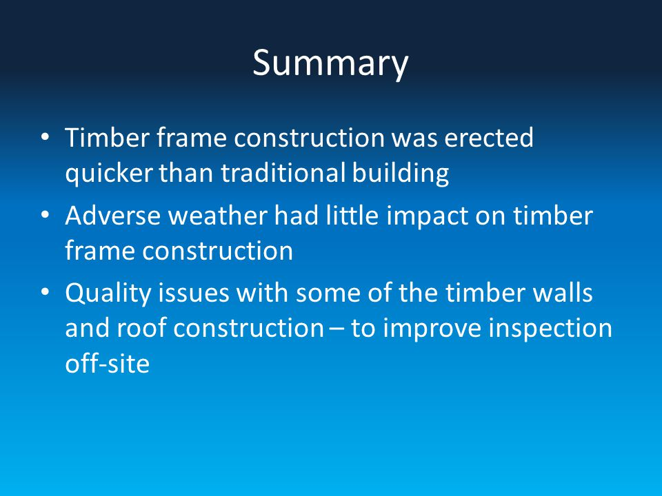 Summary Timber frame construction was erected quicker than traditional building Adverse weather had little impact on timber frame construction Quality issues with some of the timber walls and roof construction – to improve inspection off-site