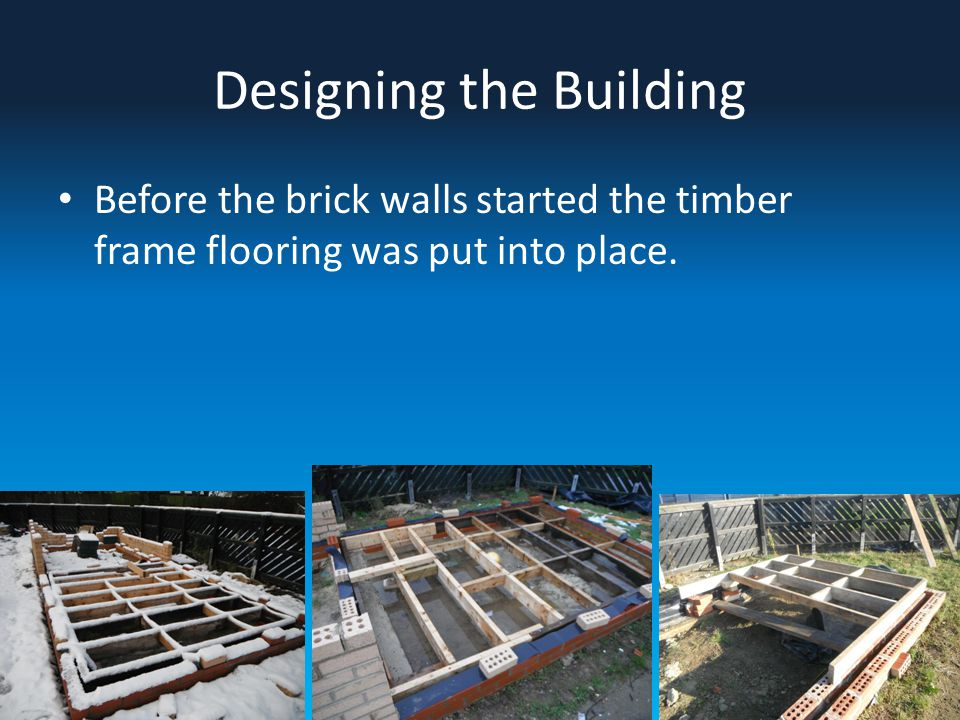 Designing the Building Before the brick walls started the timber frame flooring was put into place.