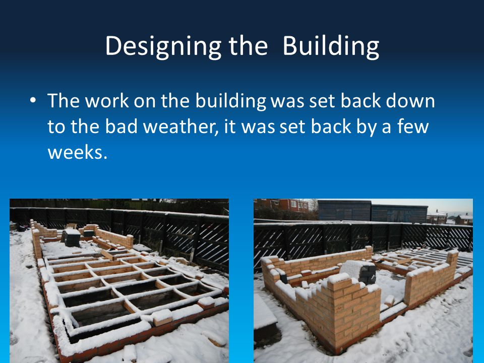 Designing the Building The work on the building was set back down to the bad weather, it was set back by a few weeks.