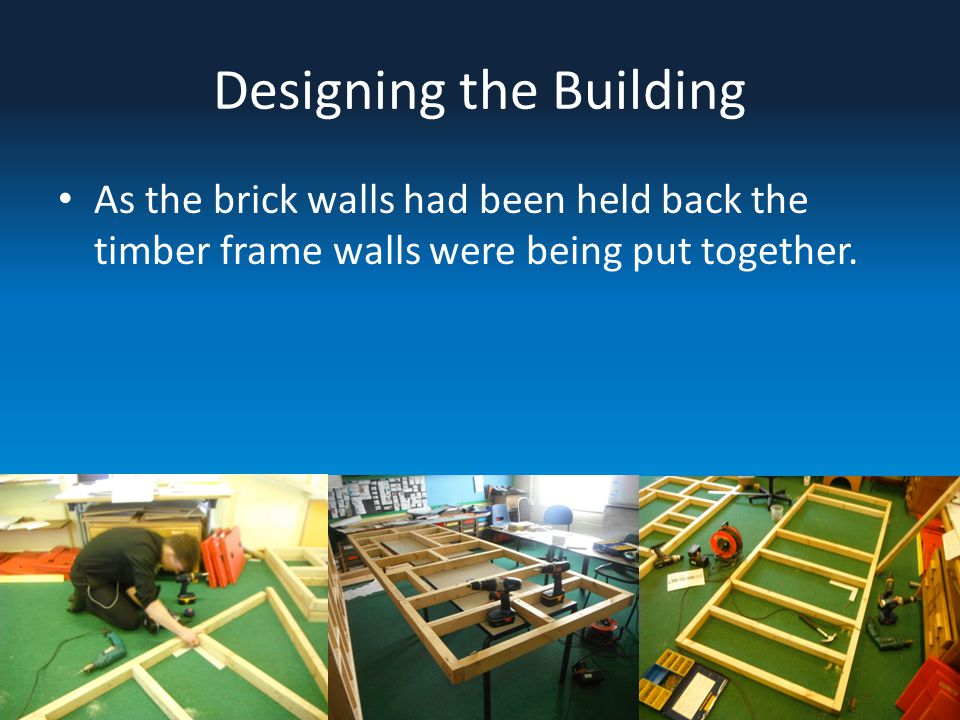 Designing the Building As the brick walls had been held back the timber frame walls were being put together.