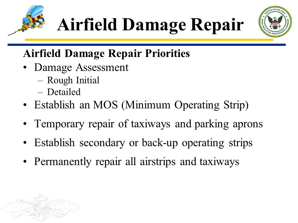 ADR Phases Airfield Damage Repair Planning Mobilization: –NMCB personnel and equipment ready for ADR on-site and other deployment sites Pre-attack: –Staging and stockpiling operations Post-attack: –Temporary repairs to runways and facilities Airfield restoration: –Permanent repairs and expansion