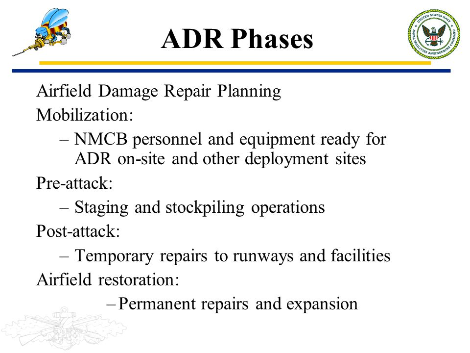ADR Phases Airfield Damage Repair Planning Mobilization: –NMCB personnel and equipment ready for ADR on-site and other deployment sites Pre-attack: –S