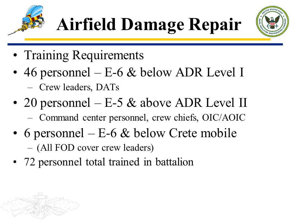 Airfield Damage Repair Training Requirements 46 personnel – E-6 & below ADR Level I – Crew leaders, DATs 20 personnel – E-5 & above ADR Level II – Com