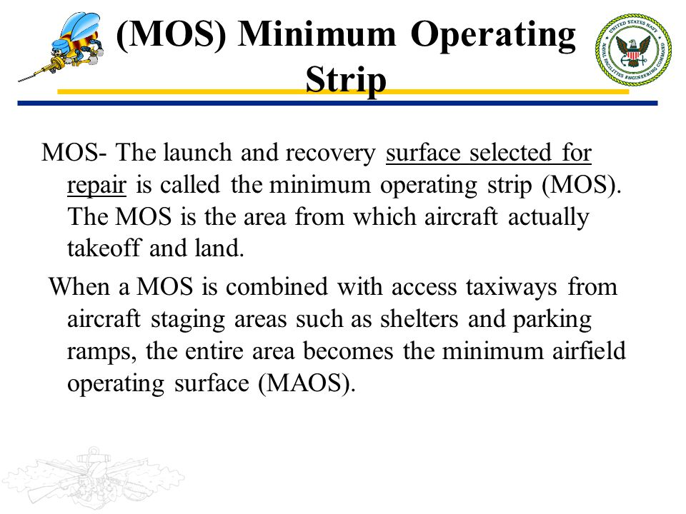 (MOS) Minimum Operating Strip MOS- The launch and recovery surface selected for repair is called the minimum operating strip (MOS). The MOS is the are