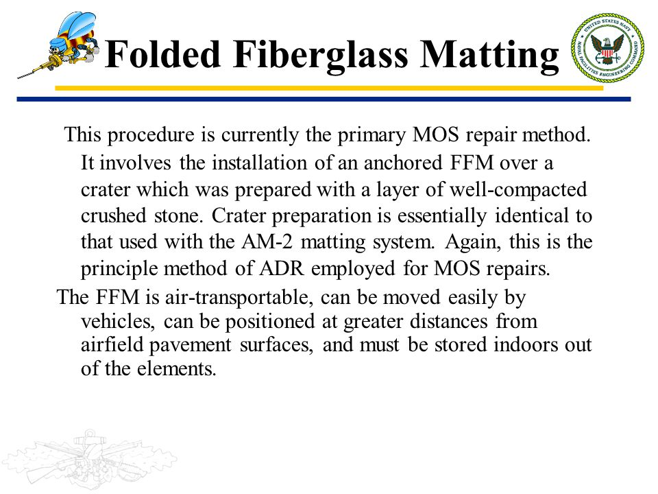 Folded Fiberglass Matting This procedure is currently the primary MOS repair method. It involves the installation of an anchored FFM over a crater whi