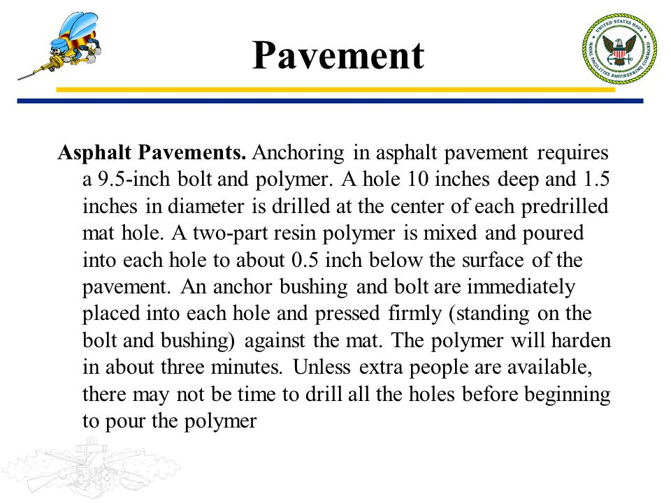 Pavement Asphalt Pavements. Anchoring in asphalt pavement requires a 9.5-inch bolt and polymer. A hole 10 inches deep and 1.5 inches in diameter is dr