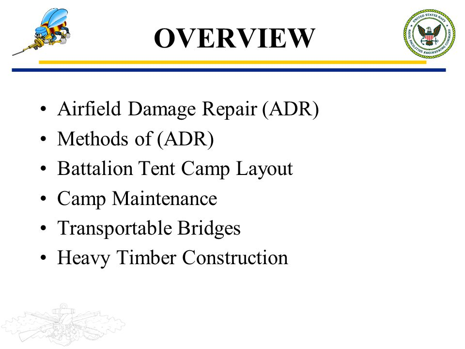 OVERVIEW Airfield Damage Repair (ADR) Methods of (ADR) Battalion Tent Camp Layout Camp Maintenance Transportable Bridges Heavy Timber Construction