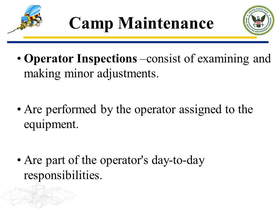 Camp Maintenance Operator Inspections –consist of examining and making minor adjustments. Are performed by the operator assigned to the equipment. Are