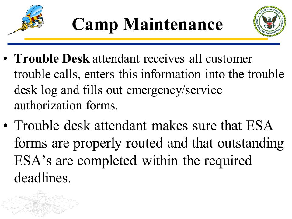 Camp Maintenance Trouble Desk attendant receives all customer trouble calls, enters this information into the trouble desk log and fills out emergency