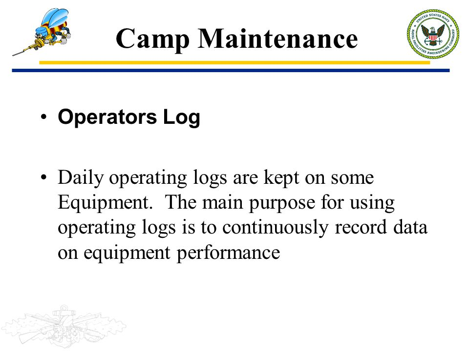Camp Maintenance Operators Log Daily operating logs are kept on some Equipment. The main purpose for using operating logs is to continuously record da