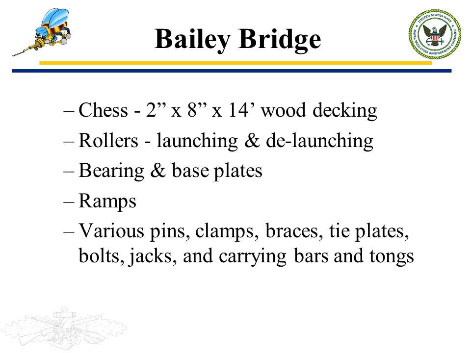 "Bailey Bridge –Chess - 2"" x 8"" x 14' wood decking –Rollers - launching & de-launching –Bearing & base plates –Ramps –Various pins, clamps, braces, tie"