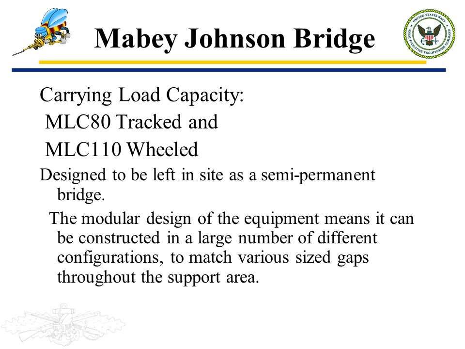 Mabey Johnson Bridge Carrying Load Capacity: MLC80 Tracked and MLC110 Wheeled Designed to be left in site as a semi-permanent bridge. The modular desi