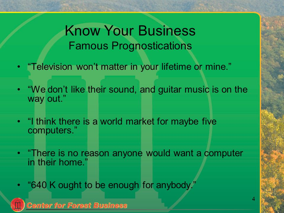 4 Know Your Business Famous Prognostications Television won't matter in your lifetime or mine. We don't like their sound, and guitar music is on the way out. I think there is a world market for maybe five computers. There is no reason anyone would want a computer in their home. 640 K ought to be enough for anybody.