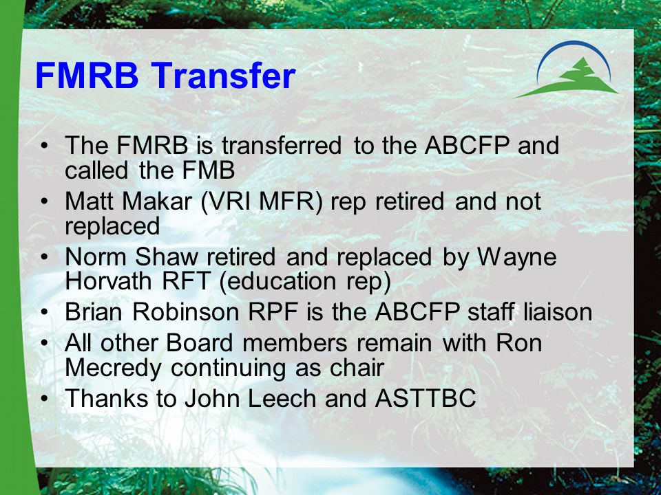 FMRB Transfer The FMRB is transferred to the ABCFP and called the FMB Matt Makar (VRI MFR) rep retired and not replaced Norm Shaw retired and replaced by Wayne Horvath RFT (education rep) Brian Robinson RPF is the ABCFP staff liaison All other Board members remain with Ron Mecredy continuing as chair Thanks to John Leech and ASTTBC