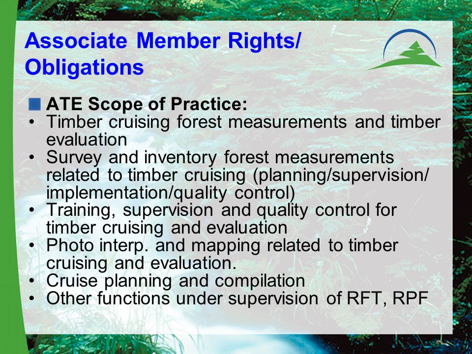 Associate Member Rights/ Obligations ATE Scope of Practice: Timber cruising forest measurements and timber evaluation Survey and inventory forest measurements related to timber cruising (planning/supervision/ implementation/quality control) Training, supervision and quality control for timber cruising and evaluation Photo interp.