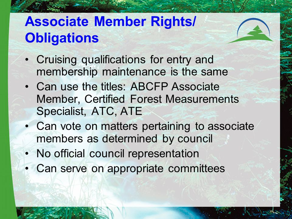 Associate Member Rights/ Obligations Cruising qualifications for entry and membership maintenance is the same Can use the titles: ABCFP Associate Member, Certified Forest Measurements Specialist, ATC, ATE Can vote on matters pertaining to associate members as determined by council No official council representation Can serve on appropriate committees