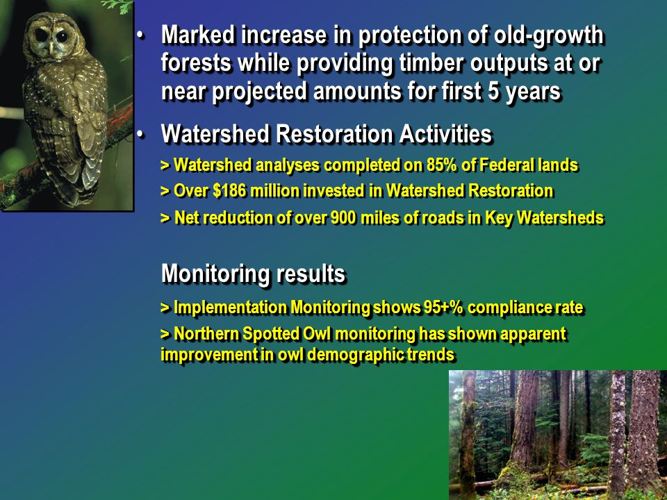 Marked increase in protection of old-growth forests while providing timber outputs at or near projected amounts for first 5 years Marked increase in protection of old-growth forests while providing timber outputs at or near projected amounts for first 5 years Watershed Restoration Activities Watershed Restoration Activities > Watershed analyses completed on 85% of Federal lands > Over $186 million invested in Watershed Restoration > Net reduction of over 900 miles of roads in Key Watersheds Monitoring results > Implementation Monitoring shows 95+% compliance rate > Northern Spotted Owl monitoring has shown apparent improvement in owl demographic trends Marked increase in protection of old-growth forests while providing timber outputs at or near projected amounts for first 5 years Marked increase in protection of old-growth forests while providing timber outputs at or near projected amounts for first 5 years Watershed Restoration Activities Watershed Restoration Activities > Watershed analyses completed on 85% of Federal lands > Over $186 million invested in Watershed Restoration > Net reduction of over 900 miles of roads in Key Watersheds Monitoring results > Implementation Monitoring shows 95+% compliance rate > Northern Spotted Owl monitoring has shown apparent improvement in owl demographic trends