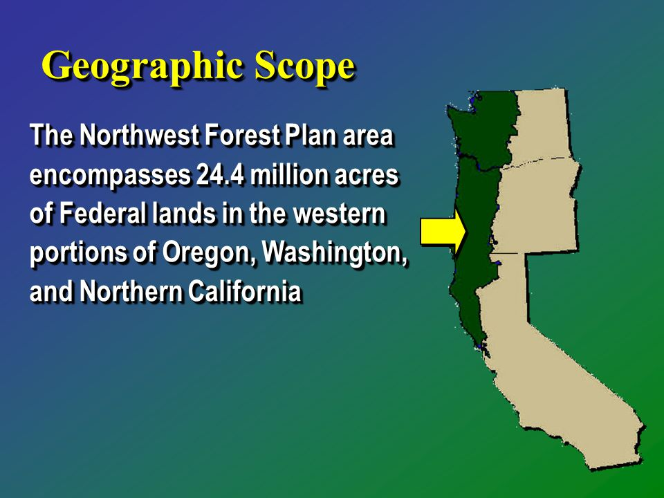 Geographic Scope The Northwest Forest Plan area encompasses 24.4 million acres of Federal lands in the western portions of Oregon, Washington, and Northern California
