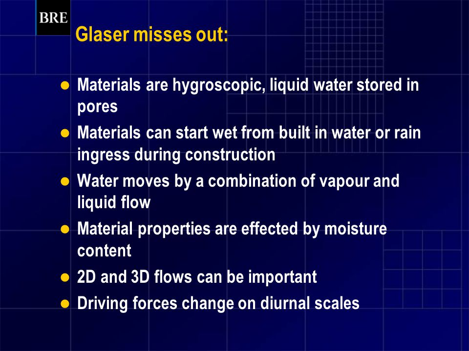 Glaser misses out: Materials are hygroscopic, liquid water stored in pores Materials can start wet from built in water or rain ingress during construction Water moves by a combination of vapour and liquid flow Material properties are effected by moisture content 2D and 3D flows can be important Driving forces change on diurnal scales