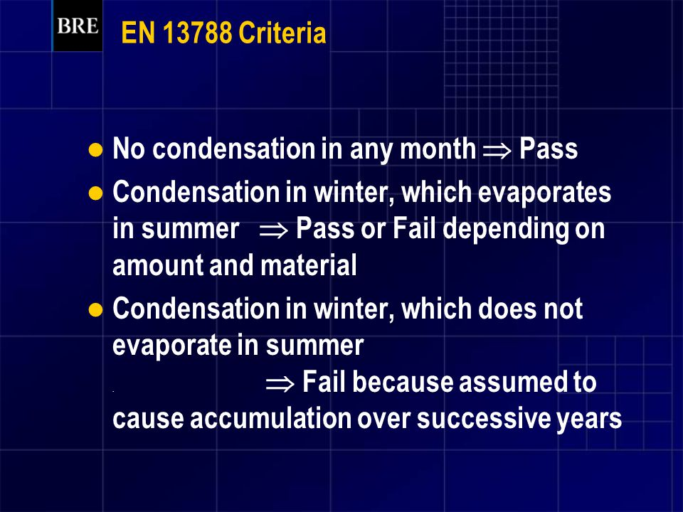 EN 13788 Criteria No condensation in any month  Pass Condensation in winter, which evaporates in summer  Pass or Fail depending on amount and materi