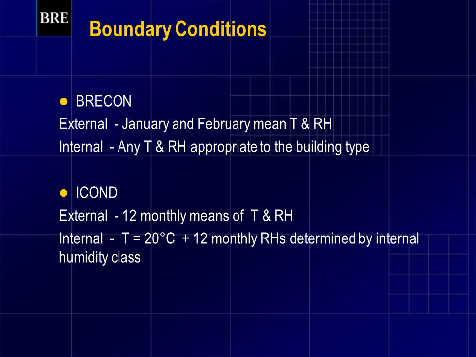 Boundary Conditions BRECON External - January and February mean T & RH Internal - Any T & RH appropriate to the building type ICOND External - 12 monthly means of T & RH Internal - T = 20°C + 12 monthly RHs determined by internal humidity class