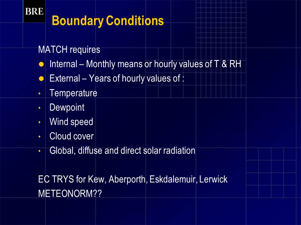 Boundary Conditions MATCH requires Internal – Monthly means or hourly values of T & RH External – Years of hourly values of : Temperature Dewpoint Wind speed Cloud cover Global, diffuse and direct solar radiation EC TRYS for Kew, Aberporth, Eskdalemuir, Lerwick METEONORM??